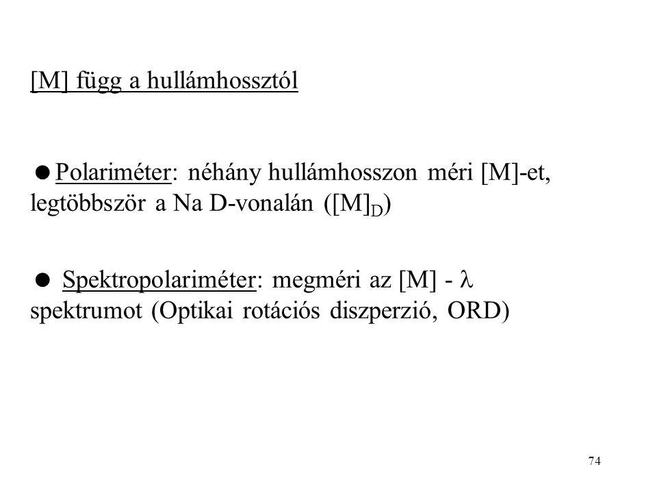 74 [M] függ a hullámhossztól  Polariméter: néhány hullámhosszon méri [M]-et, legtöbbször a Na D-vonalán ([M] D )  Spektropolariméter: megméri az [M]