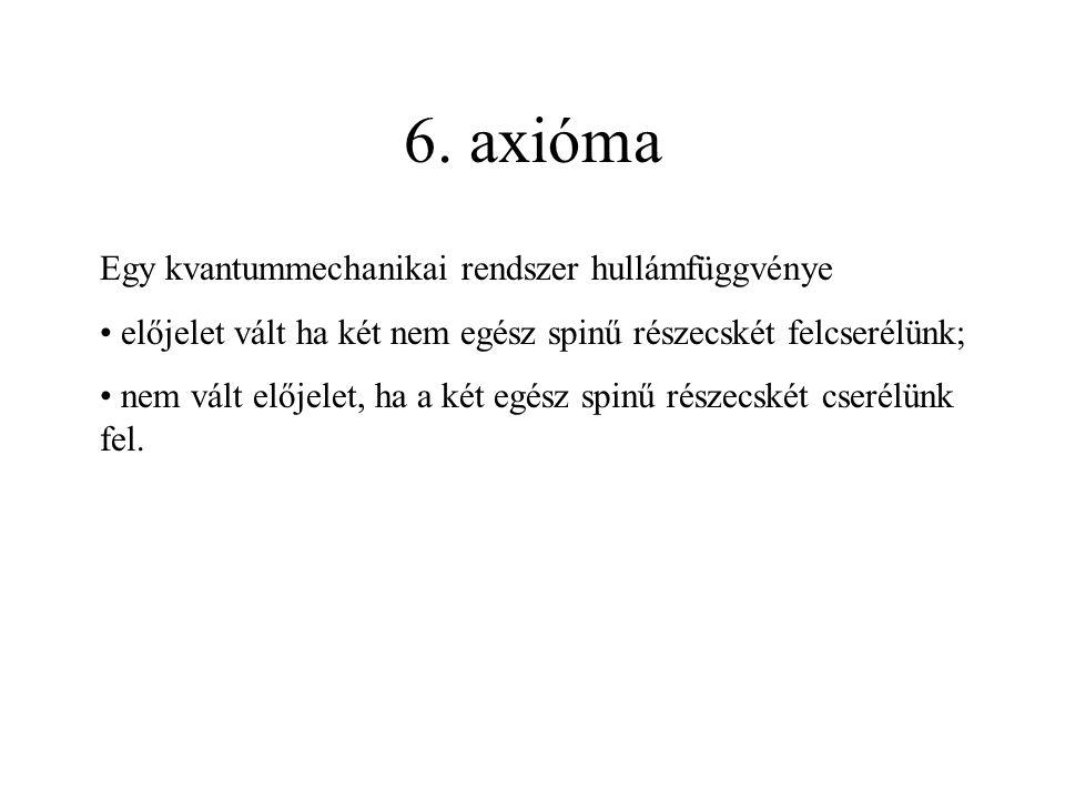 6. axióma Egy kvantummechanikai rendszer hullámfüggvénye előjelet vált ha két nem egész spinű részecskét felcserélünk; nem vált előjelet, ha a két egé