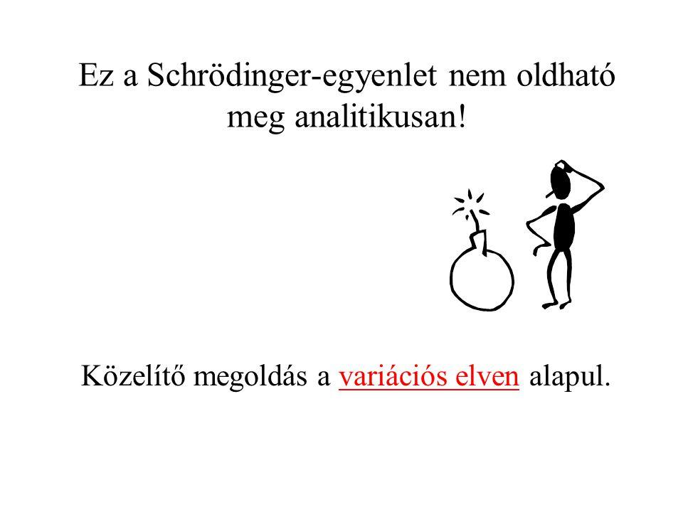 Ez a Schrödinger-egyenlet nem oldható meg analitikusan! Közelítő megoldás a variációs elven alapul.