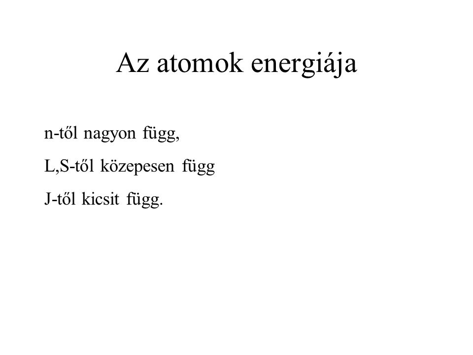 Az atomok energiája n-től nagyon függ, L,S-től közepesen függ J-től kicsit függ.