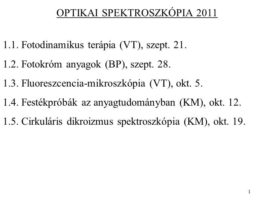 1 OPTIKAI SPEKTROSZKÓPIA 2011 1.1. Fotodinamikus terápia (VT), szept. 21. 1.2. Fotokróm anyagok (BP), szept. 28. 1.3. Fluoreszcencia-mikroszkópia (VT)