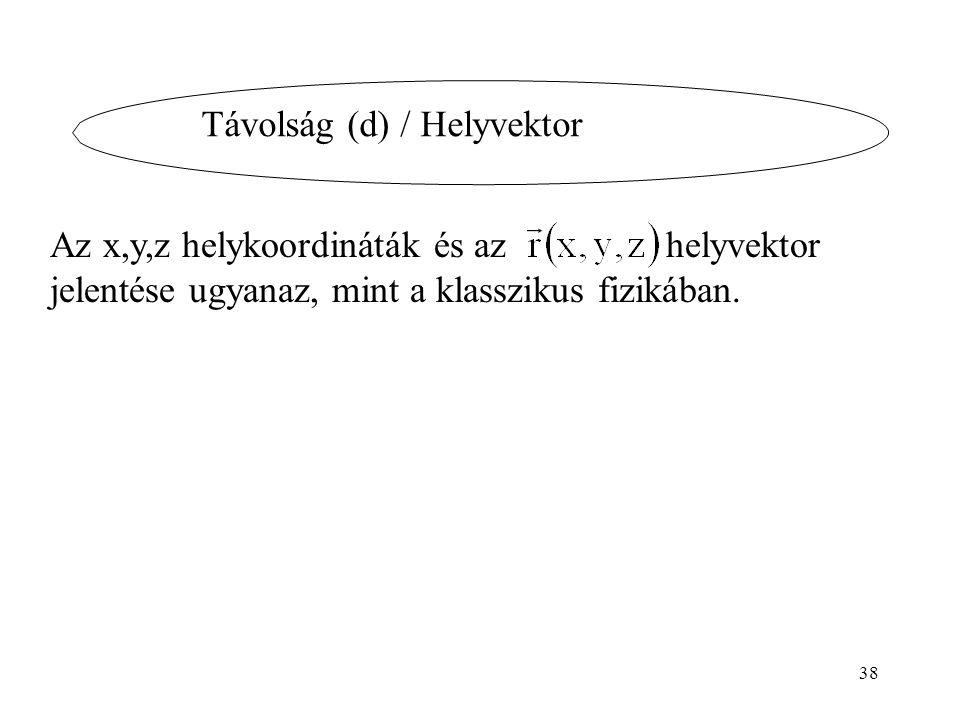 Távolság (d) / Helyvektor Az x,y,z helykoordináták és az helyvektor jelentése ugyanaz, mint a klasszikus fizikában. 38