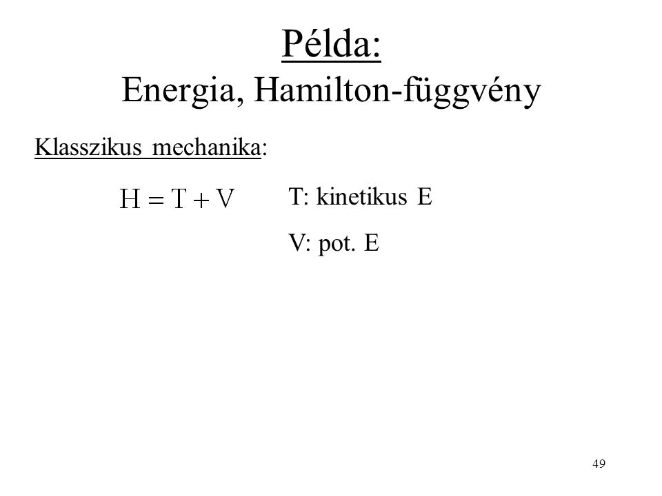 Példa: Energia, Hamilton-függvény Klasszikus mechanika: T: kinetikus E V: pot. E 49