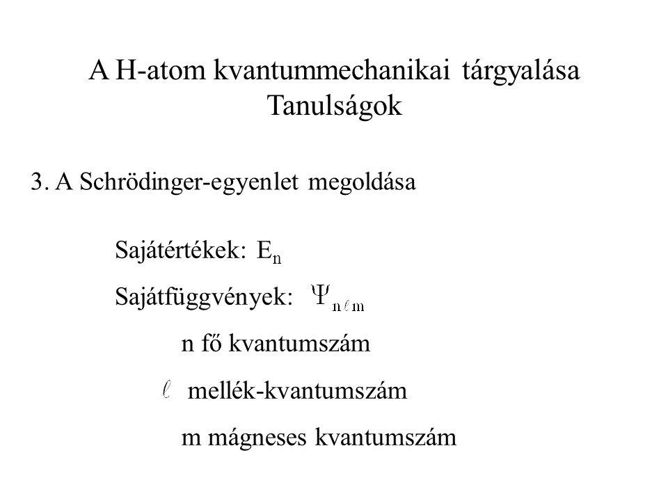 A H-atom kvantummechanikai tárgyalása Tanulságok 3. A Schrödinger-egyenlet megoldása Sajátértékek: E n Sajátfüggvények: n fő kvantumszám mellék-kvantu