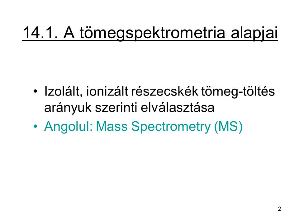 14.1. A tömegspektrometria alapjai Izolált, ionizált részecskék tömeg-töltés arányuk szerinti elválasztása Angolul: Mass Spectrometry (MS) 2