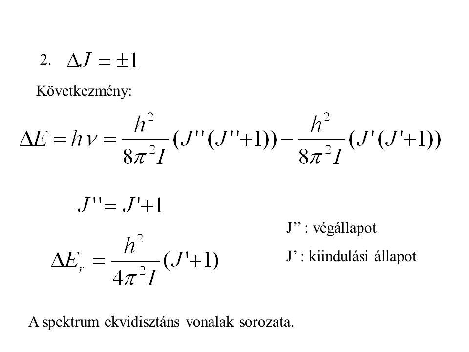 2. J'' : végállapot J' : kiindulási állapot Következmény: A spektrum ekvidisztáns vonalak sorozata.