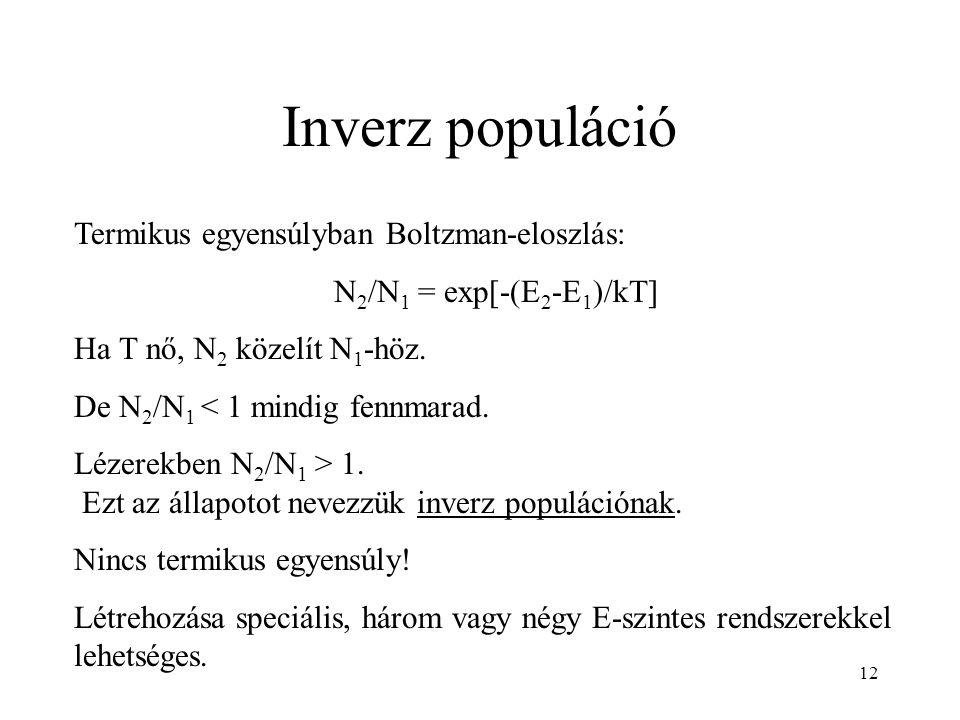 12 Inverz populáció Termikus egyensúlyban Boltzman-eloszlás: N 2 /N 1 = exp[-(E 2 -E 1 )/kT] Ha T nő, N 2 közelít N 1 -höz. De N 2 /N 1 < 1 mindig fen