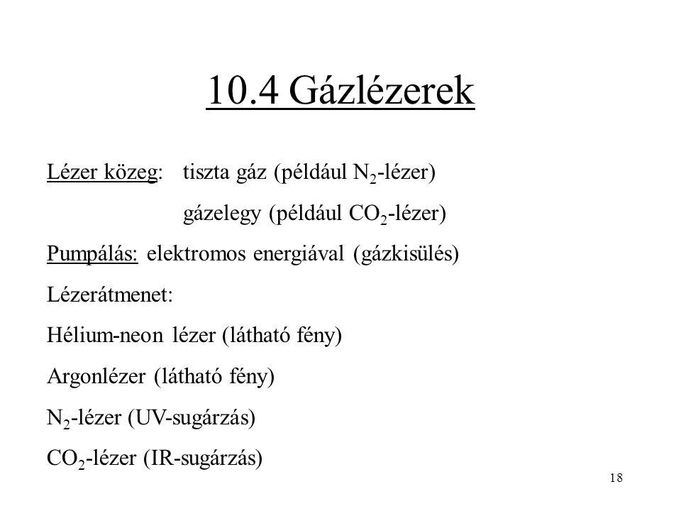 18 10.4 Gázlézerek Lézer közeg: tiszta gáz (például N 2 -lézer) gázelegy (például CO 2 -lézer) Pumpálás: elektromos energiával (gázkisülés) Lézerátmen