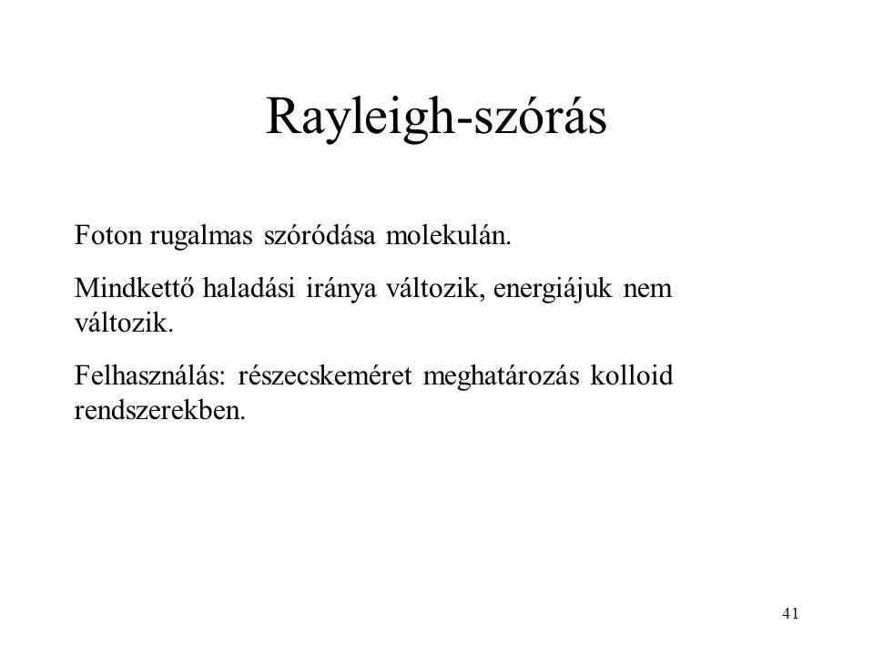 41 Rayleigh-szórás Foton rugalmas szóródása molekulán. Mindkettő haladási iránya változik, energiájuk nem változik. Felhasználás: részecskeméret megha
