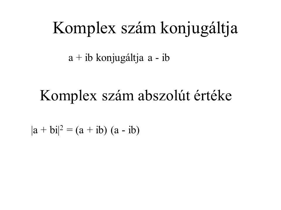Komplex szám abszolút értéke a + ib konjugáltja a - ib Komplex szám konjugáltja |a + bi| 2 = (a + ib) (a - ib)