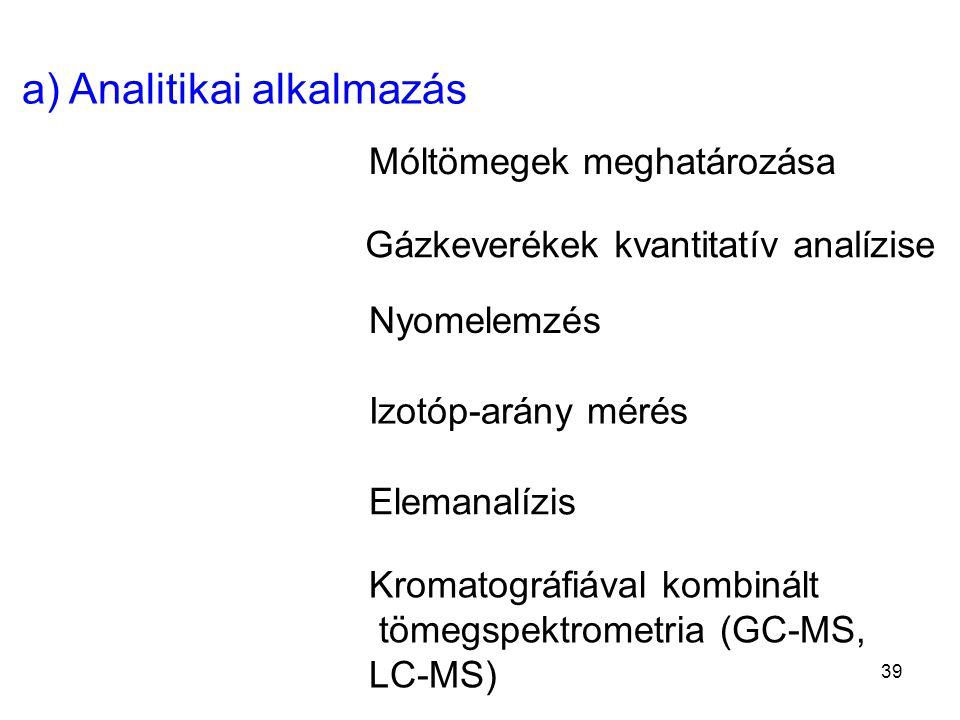 a) Analitikai alkalmazás Móltömegek meghatározása Gázkeverékek kvantitatív analízise Nyomelemzés Elemanalízis Kromatográfiával kombinált tömegspektrom