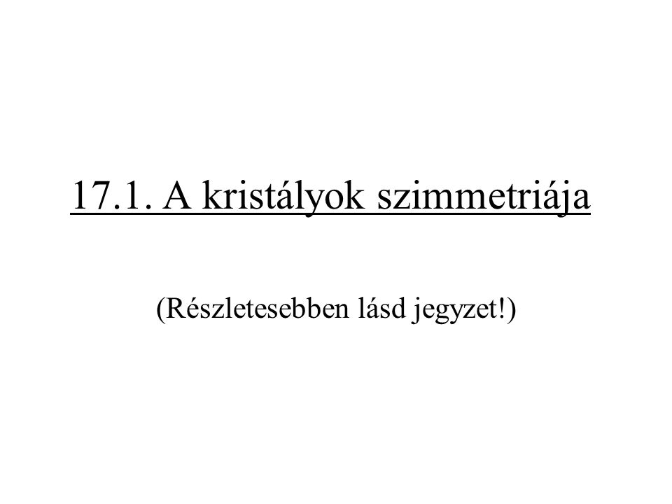17.1. A kristályok szimmetriája (Részletesebben lásd jegyzet!)