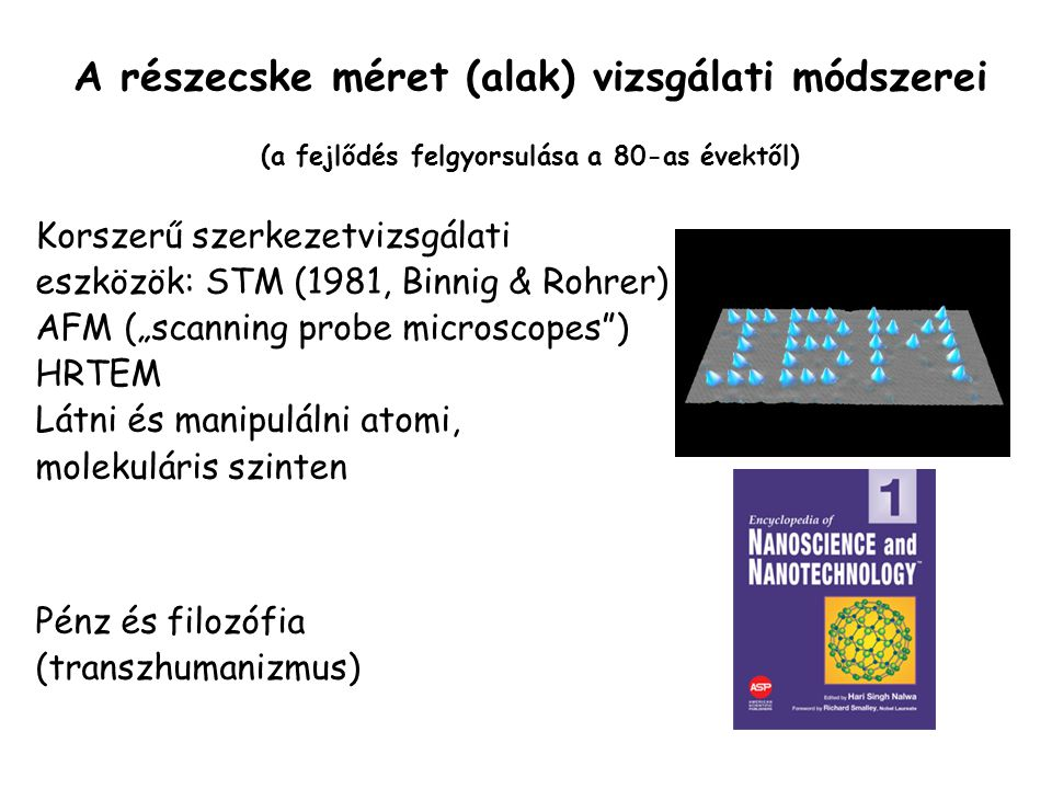 """Korszerű szerkezetvizsgálati eszközök: STM (1981, Binnig & Rohrer) AFM (""""scanning probe microscopes ) HRTEM Látni és manipulálni atomi, molekuláris szinten Pénz és filozófia (transzhumanizmus) A részecske méret (alak) vizsgálati módszerei (a fejlődés felgyorsulása a 80-as évektől)"""