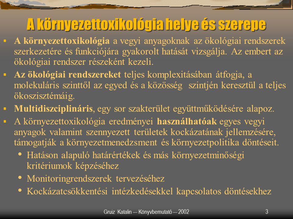 Gruiz Katalin –- Könyvbemutató –- 200234 Vegyi anyagok viselkedése a környezetben Vegyi anyagok sorsa és viselkedése a környezetbe: mozgékonyság, hozzáférhetőség, biodegradálhatóság befolyásolják az aktuális toxicitást Integrált megközelítés: fizikai-kémiai jellemzők + biológiai- ökotoxikológiai jellemzők helyszín specifikus kockázat.