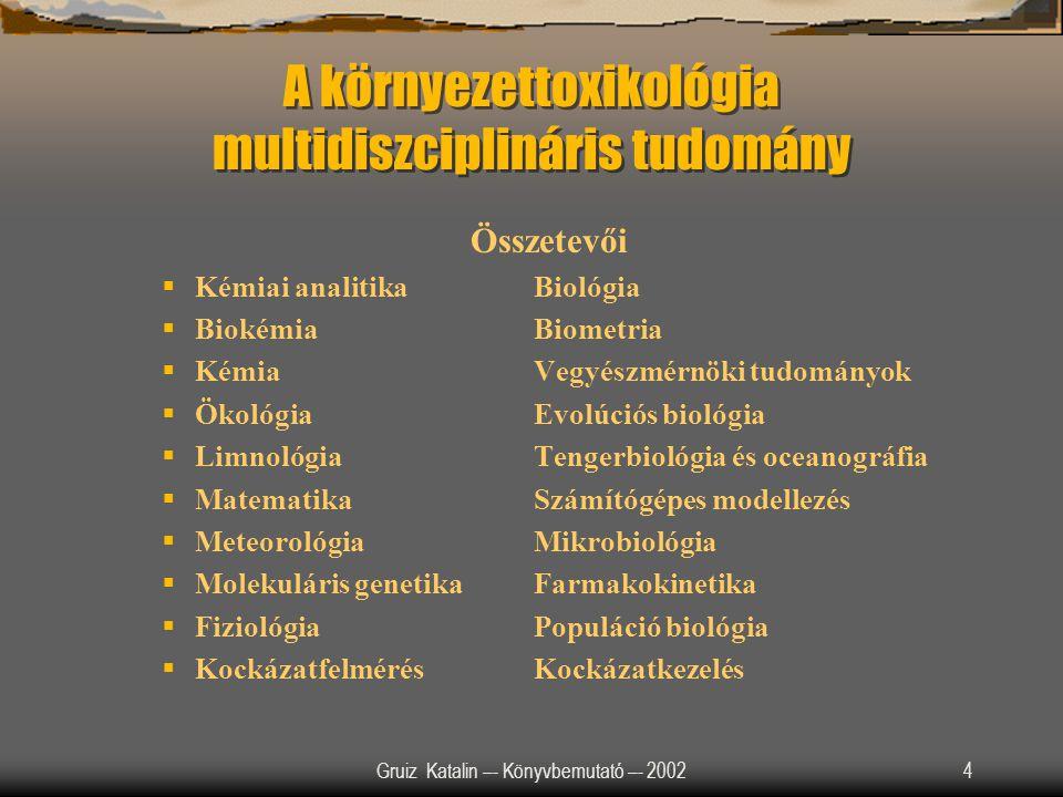 Gruiz Katalin –- Könyvbemutató –- 20024 A környezettoxikológia multidiszciplináris tudomány Összetevői  Kémiai analitikaBiológia  BiokémiaBiometria