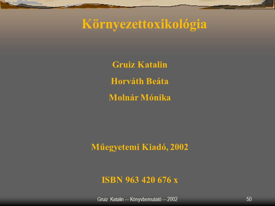 Gruiz Katalin –- Könyvbemutató –- 200250 Környezettoxikológia Gruiz Katalin Horváth Beáta Molnár Mónika Műegyetemi Kiadó, 2002 ISBN 963 420 676 x