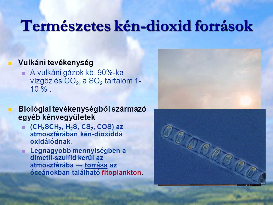 Természetes kén-dioxid források Vulkáni tevékenység. A vulkáni gázok kb. 90%-ka vízgőz és CO 2, a SO 2 tartalom 1- 10 %. Biológiai tevékenységből szár