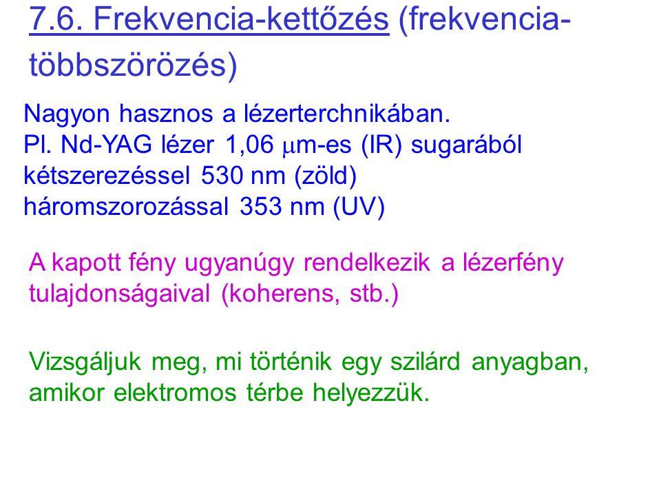 7.6. Frekvencia-kettőzés (frekvencia- többszörözés) Nagyon hasznos a lézerterchnikában. Pl. Nd-YAG lézer 1,06  m-es (IR) sugarából kétszerezéssel 530