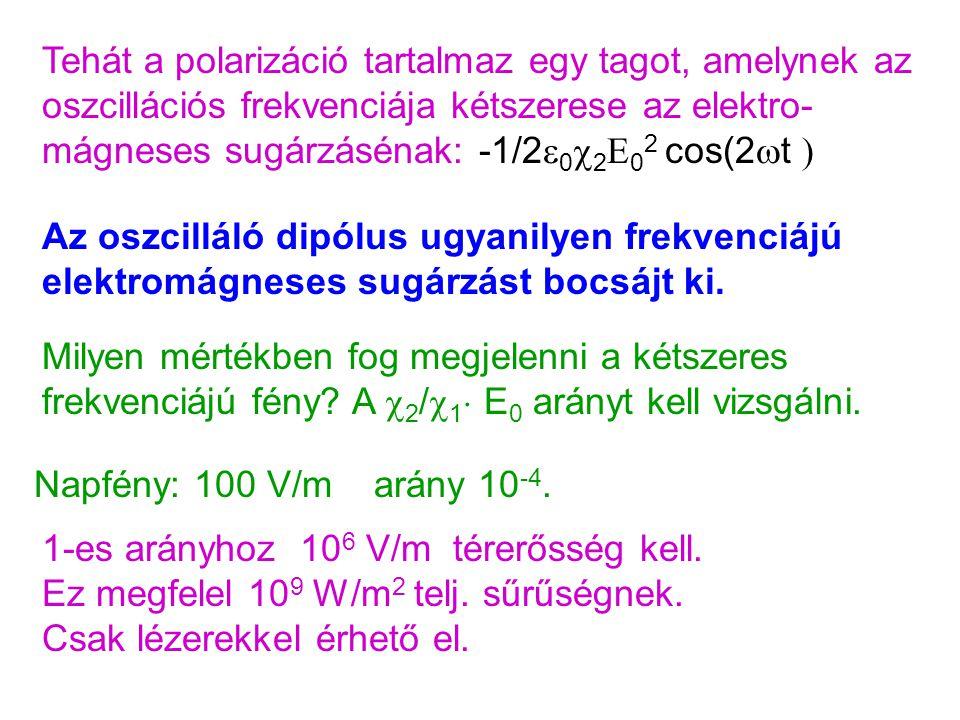 Tehát a polarizáció tartalmaz egy tagot, amelynek az oszcillációs frekvenciája kétszerese az elektro- mágneses sugárzásénak: -1/2  0  2 E 0 2 cos(2