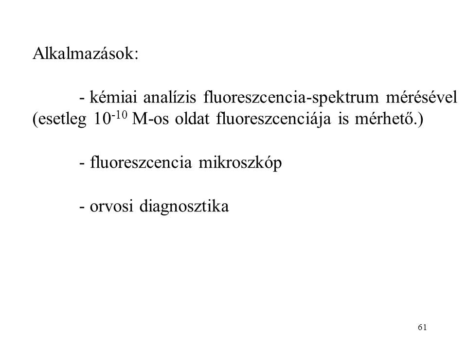 61 Alkalmazások: - kémiai analízis fluoreszcencia-spektrum mérésével (esetleg 10 -10 M-os oldat fluoreszcenciája is mérhető.) - fluoreszcencia mikrosz