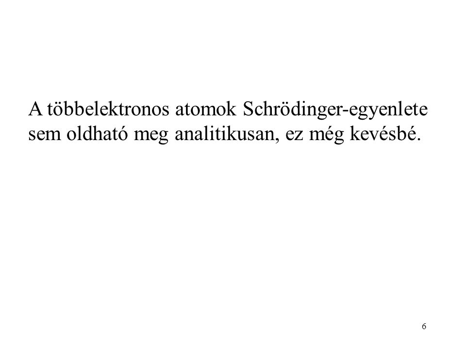 A többelektronos atomok Schrödinger-egyenlete sem oldható meg analitikusan, ez még kevésbé. 6