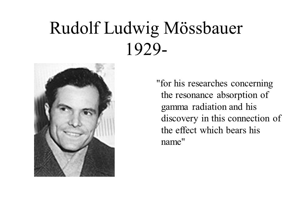 Rudolf Ludwig Mössbauer 1929- for his researches concerning the resonance absorption of gamma radiation and his discovery in this connection of the effect which bears his name