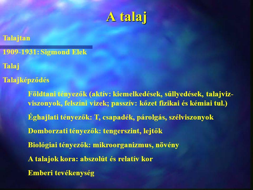 A talaj Talajtan 1909-1931: Sigmond Elek Talaj Talajképződés Földtani tényezők (aktív: kiemelkedések, sűllyedések, talajviz- viszonyok, felszíni vizek