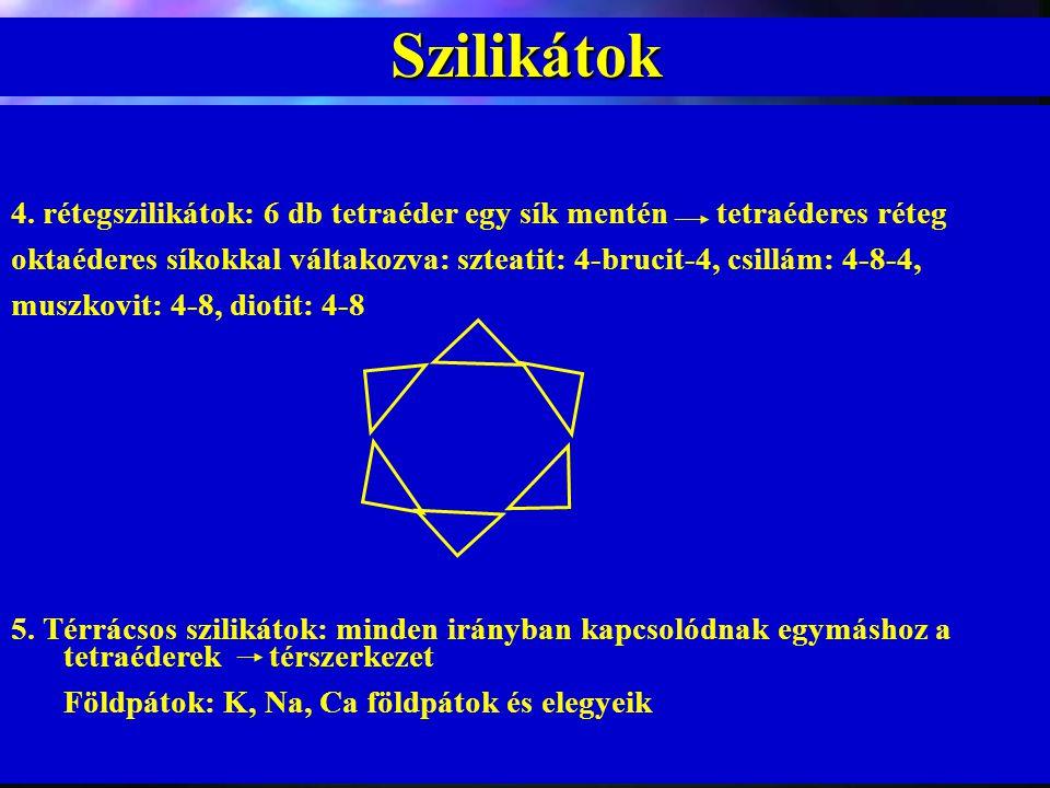 Szilikátok 4. rétegszilikátok: 6 db tetraéder egy sík mentén tetraéderes réteg oktaéderes síkokkal váltakozva: szteatit: 4-brucit-4, csillám: 4-8-4, m