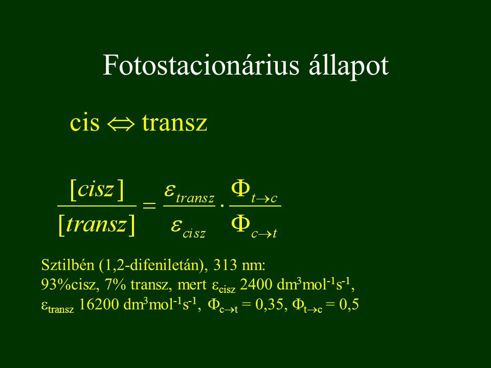 Fotostacionárius állapot cis  transz Sztilbén (1,2-difeniletán), 313 nm: 93%cisz, 7% transz, mert  cisz 2400 dm 3 mol -1 s -1,  transz 16200 dm 3 mol -1 s -1,  c  t = 0,35,  t  c = 0,5