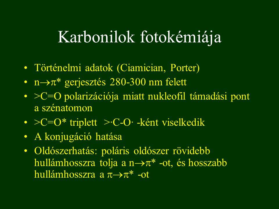 Történelmi adatok (Ciamician, Porter) n  * gerjesztés 280-300 nm felett >C=O polarizációja miatt nukleofil támadási pont a szénatomon >C=O* triplett >·C-O· -ként viselkedik A konjugáció hatása Oldószerhatás: poláris oldószer rövidebb hullámhosszra tolja a n  * -ot, és hosszabb hullámhosszra a  * -ot Karbonilok fotokémiája