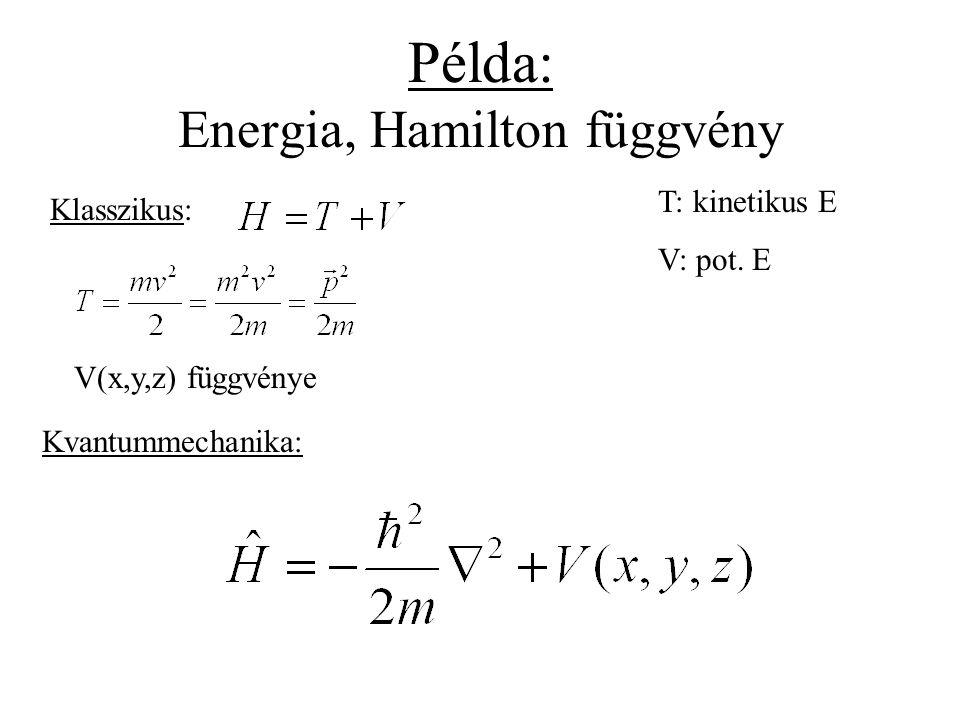 Példa: Energia, Hamilton függvény Klasszikus: Kvantummechanika: T: kinetikus E V: pot. E V(x,y,z) függvénye