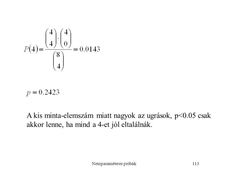 Nemparaméteres próbák113 A kis minta-elemszám miatt nagyok az ugrások, p<0.05 csak akkor lenne, ha mind a 4-et jól eltalálnák.