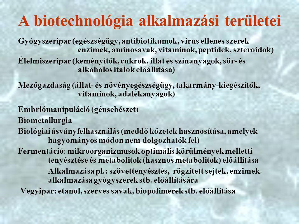 A biotechnológia alkalmazási területei Gyógyszeripar (egészségügy, antibiotikumok, vírus ellenes szerek enzimek, aminosavak, vitaminok, peptidek, szteroidok) Élelmiszeripar (keményítők, cukrok, illat és színanyagok, sör- és alkoholos italok előállítása) Mezőgazdaság (állat- és növényegészségügy, takarmány-kiegészítők, vitaminok, adalékanyagok) Embriómanipuláció (génsebészet) Biometallurgia Biológiai ásványfelhasználás (meddő kőzetek hasznosítása, amelyek hagyományos módon nem dolgozhatók fel) Fermentáció: mikroorganizmusok optimális körülmények melletti tenyésztése és metabolitok (hasznos metabolitok) előállítása Alkalmazása pl.: szövettenyésztés, rögzített sejtek, enzimek alkalmazása gyógyszerek stb.