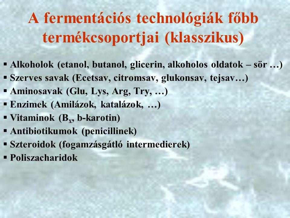 A fermentációs technológiák főbb termékcsoportjai (klasszikus)  Alkoholok (etanol, butanol, glicerin, alkoholos oldatok – sör …)  Szerves savak (Ecetsav, citromsav, glukonsav, tejsav…)  Aminosavak (Glu, Lys, Arg, Try, …)  Enzimek (Amilázok, katalázok, …)  Vitaminok (B x, b-karotin)  Antibiotikumok (penicillinek)  Szteroidok (fogamzásgátló intermedierek)  Poliszacharidok