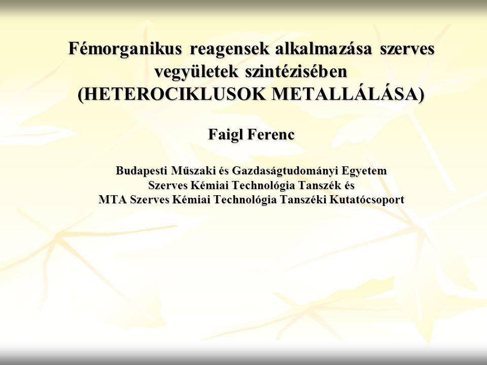 Fémorganikus reagensek alkalmazása szerves vegyületek szintézisében (HETEROCIKLUSOK METALLÁLÁSA) Faigl Ferenc Budapesti Műszaki és Gazdaságtudományi E