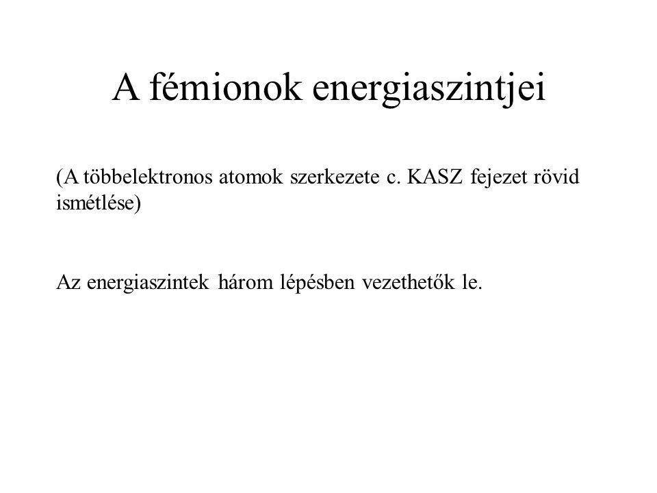A fémionok energiaszintjei (A többelektronos atomok szerkezete c. KASZ fejezet rövid ismétlése) Az energiaszintek három lépésben vezethetők le.