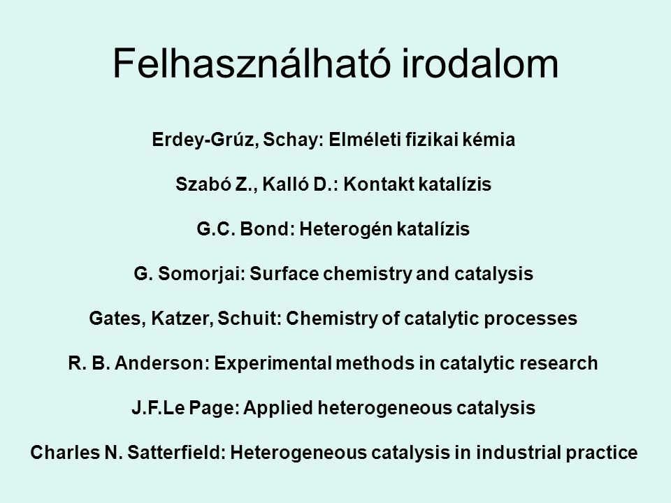Felhasználható irodalom Erdey-Grúz, Schay: Elméleti fizikai kémia Szabó Z., Kalló D.: Kontakt katalízis G.C. Bond: Heterogén katalízis G. Somorjai: Su