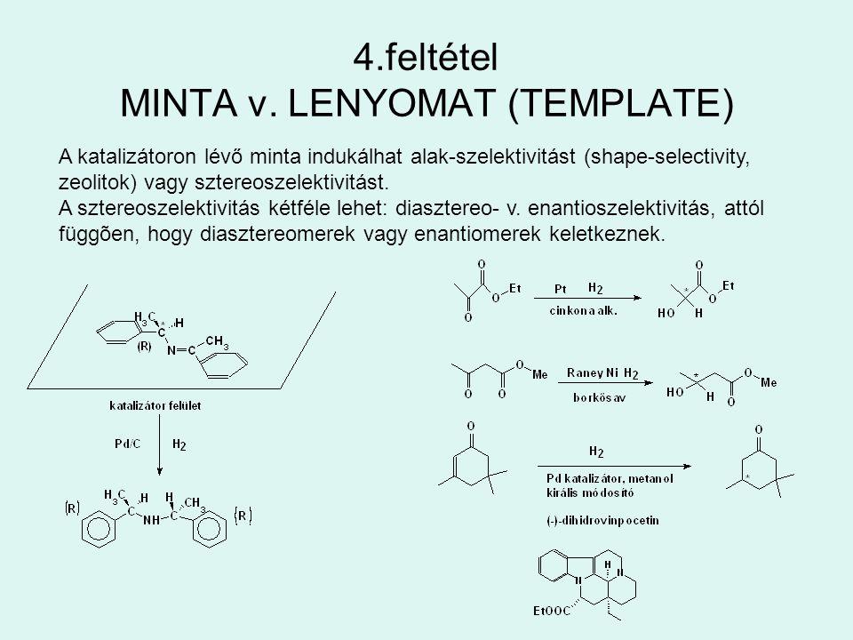 4.feltétel MINTA v. LENYOMAT (TEMPLATE) A katalizátoron lévő minta indukálhat alak-szelektivitást (shape-selectivity, zeolitok) vagy sztereoszelektivi