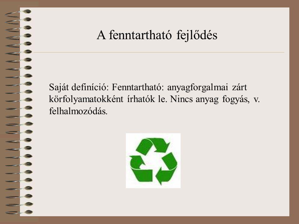 Saját definíció: Fenntartható: anyagforgalmai zárt körfolyamatokként írhatók le. Nincs anyag fogyás, v. felhalmozódás. A fenntartható fejlődés