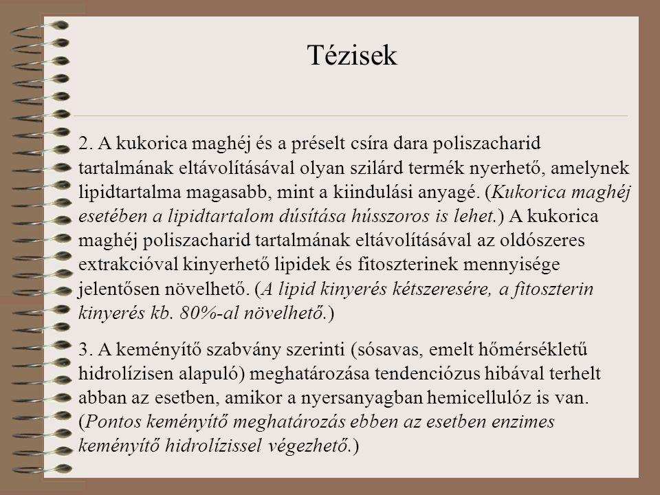 Tézisek 2. A kukorica maghéj és a préselt csíra dara poliszacharid tartalmának eltávolításával olyan szilárd termék nyerhető, amelynek lipidtartalma m