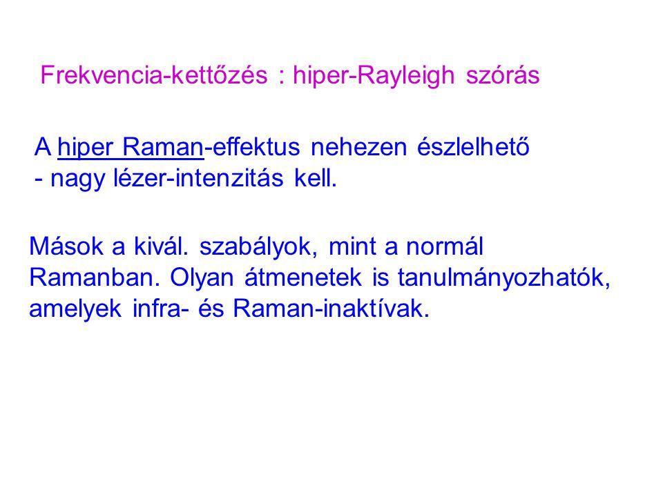 Frekvencia-kettőzés : hiper-Rayleigh szórás A hiper Raman-effektus nehezen észlelhető - nagy lézer-intenzitás kell. Mások a kivál. szabályok, mint a n