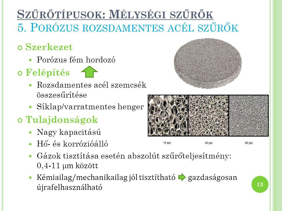 S ZŰRŐTÍPUSOK : M ÉLYSÉGI SZŰRŐK Szerkezet Porózus fém hordozó Felépítés Rozsdamentes acél szemcsék összesűrítése Síklap/varratmentes henger Tulajdonságok Nagy kapacitású Hő- és korrózióálló Gázok tisztítása esetén abszolút szűrőteljesítmény: 0,4-11 μm között Kémiailag/mechanikailag jól tisztítható gazdaságosan újrafelhasználható 13 5.