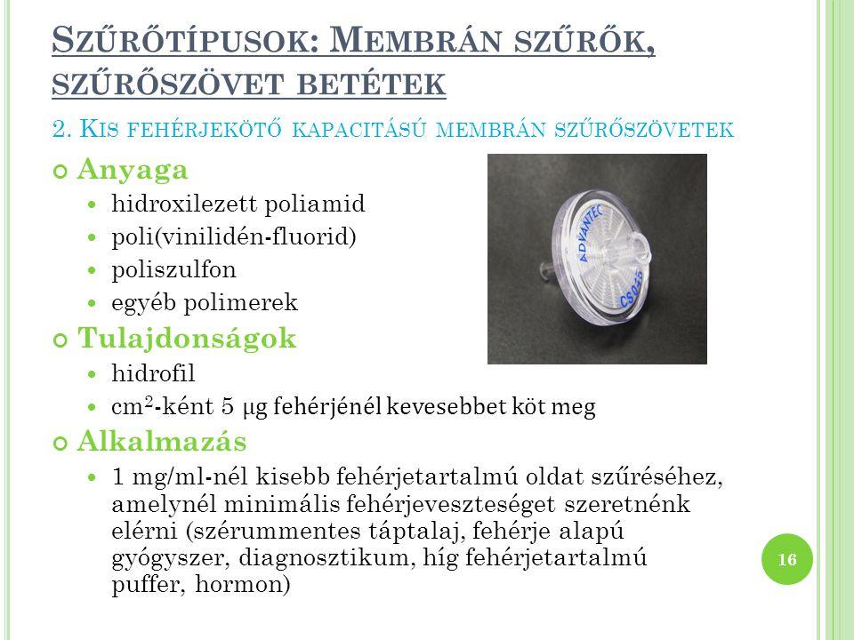 S ZŰRŐTÍPUSOK : M EMBRÁN SZŰRŐK, SZŰRŐSZÖVET BETÉTEK Anyaga hidroxilezett poliamid poli(vinilidén-fluorid) poliszulfon egyéb polimerek Tulajdonságok hidrofil cm 2 -ként 5 μg fehérjénél kevesebbet köt meg Alkalmazás 1 mg/ml-nél kisebb fehérjetartalmú oldat szűréséhez, amelynél minimális fehérjeveszteséget szeretnénk elérni (szérummentes táptalaj, fehérje alapú gyógyszer, diagnosztikum, híg fehérjetartalmú puffer, hormon) 16 2.