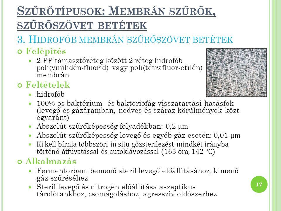 S ZŰRŐTÍPUSOK : M EMBRÁN SZŰRŐK, SZŰRŐSZÖVET BETÉTEK Felépítés 2 PP támasztóréteg között 2 réteg hidrofób poli(vinilidén-fluorid) vagy poli(tetrafluor-etilén) membrán Feltételek hidrofób 100%-os baktérium- és bakteriofág-visszatartási hatásfok (levegő és gázáramban, nedves és száraz körülmények közt egyaránt) Abszolút szűrőképesség folyadékban: 0,2 μm Abszolút szűrőképesség levegő és egyéb gáz esetén: 0,01 μm Ki kell bírnia többszöri in situ gőzsterilezést mindkét irányba történő átfúvatással és autoklávozással (165 óra, 142 °C) Alkalmazás Fermentorban: bemenő steril levegő előállításához, kimenő gáz szűréséhez Steril levegő és nitrogén előállítása aszeptikus tárolótankhoz, csomagoláshoz, agresszív oldószerhez 17 3.