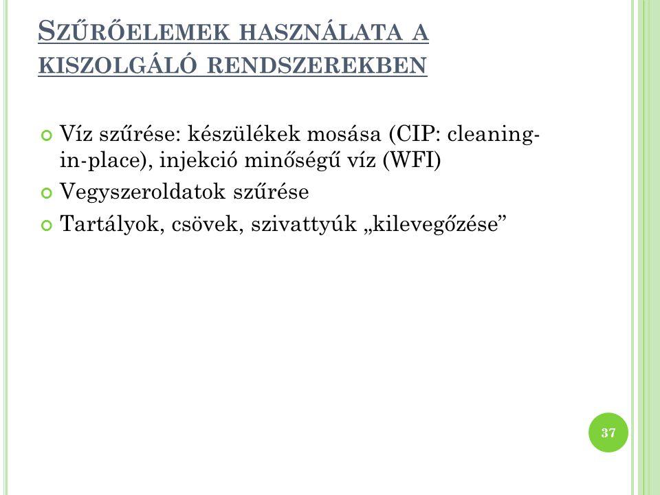 """S ZŰRŐELEMEK HASZNÁLATA A KISZOLGÁLÓ RENDSZEREKBEN Víz szűrése: készülékek mosása (CIP: cleaning- in-place), injekció minőségű víz (WFI) Vegyszeroldatok szűrése Tartályok, csövek, szivattyúk """"kilevegőzése 37"""