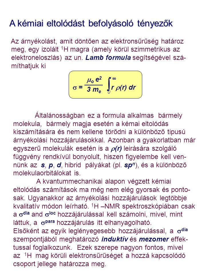 A kémiai eltolódást befolyásoló tényezők A kémiai eltolódást befolyásoló tényezők Az árnyékolást, amit döntően az elektronsűrűség határoz meg, egy izolált 1 H magra (amely körül szimmetrikus az elektroneloszlás) az un.