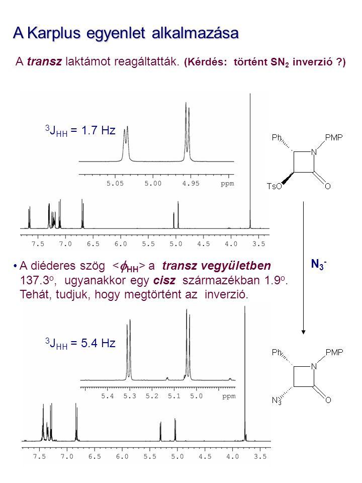 3 J HH = 5.4 Hz 3 J HH = 1.7 Hz A Karplus egyenlet alkalmazása A transz laktámot reagáltatták. (Kérdés: történt SN 2 inverzió ?) A diéderes szög a tra