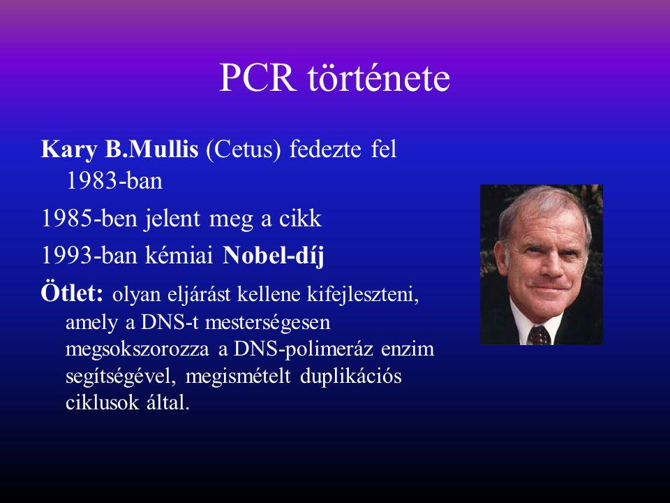 PCR története Kary B.Mullis (Cetus) fedezte fel 1983-ban 1985-ben jelent meg a cikk 1993-ban kémiai Nobel-díj Ötlet: olyan eljárást kellene kifejleszteni, amely a DNS-t mesterségesen megsokszorozza a DNS-polimeráz enzim segítségével, megismételt duplikációs ciklusok által.