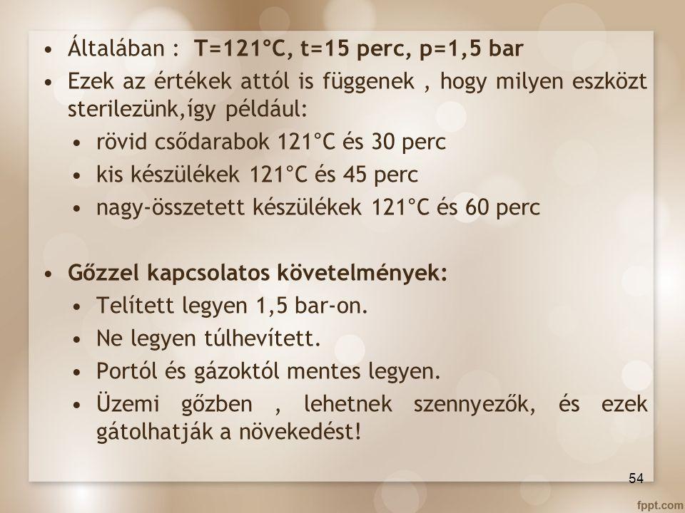 Általában : T=121°C, t=15 perc, p=1,5 bar Ezek az értékek attól is függenek, hogy milyen eszközt sterilezünk,így például: rövid csődarabok 121°C és 30