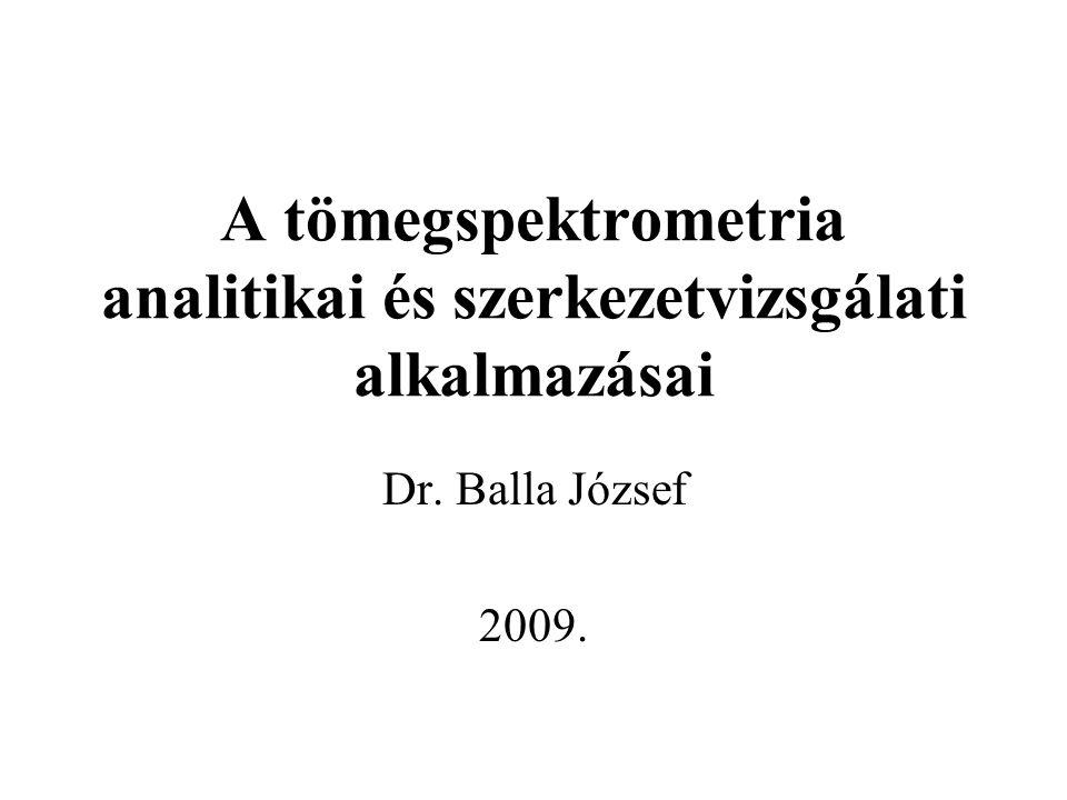 A tömegspektrometria analitikai és szerkezetvizsgálati alkalmazásai Dr. Balla József 2009.